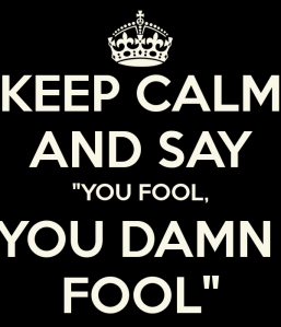 keep-calm-and-say-you-fool-you-damn-fool